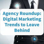 Agency Roundup: Digital Marketing Trends to Leave Behind