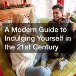 A Modern Guide to Indulging Yourself in the 21st Century